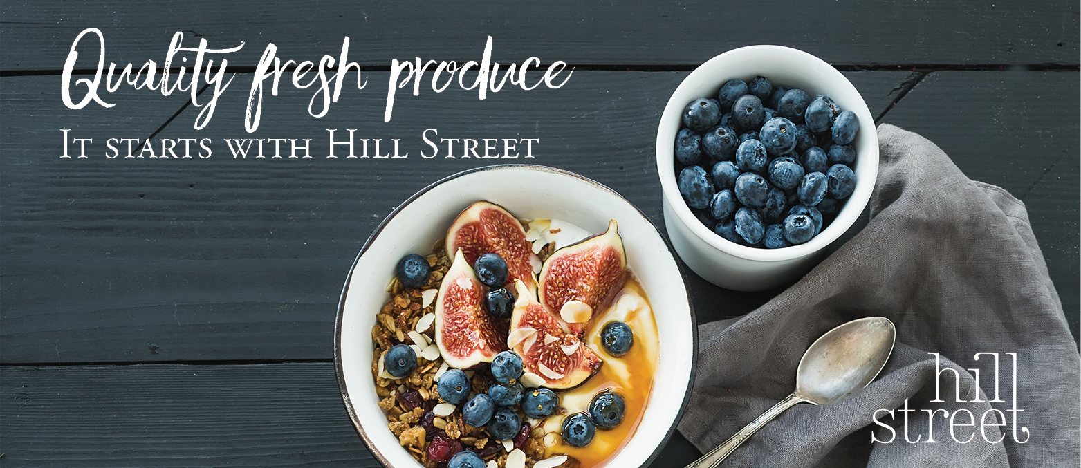 Quality fresh produce. It starts with Hill Street